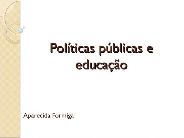 Políticas públicas e educação  Aparecida Formiga