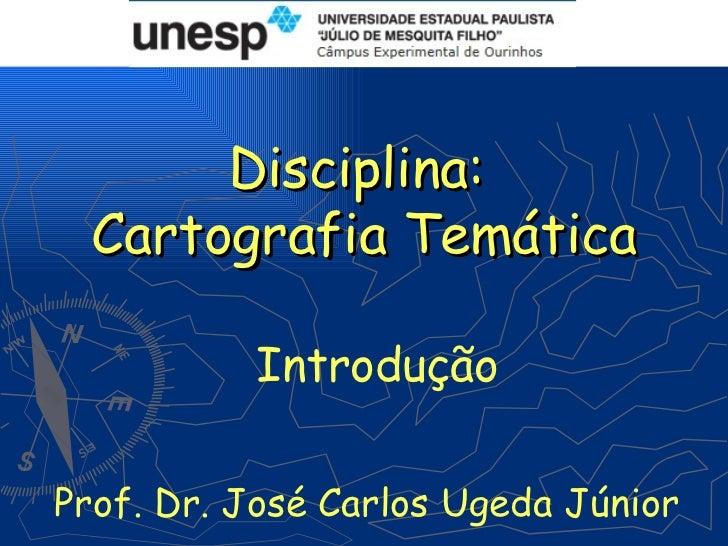 Disciplina: Cartografia Temática          IntroduçãoProf. Dr. José Carlos Ugeda Júnior