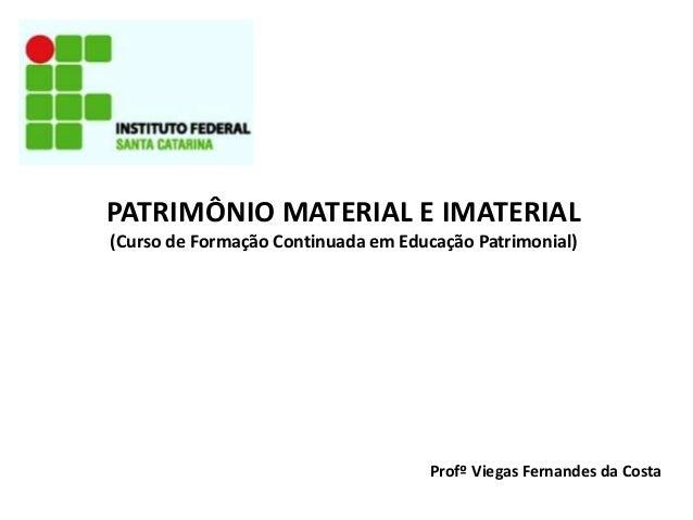 PATRIMÔNIO MATERIAL E IMATERIAL (Curso de Formação Continuada em Educação Patrimonial) Profº Viegas Fernandes da Costa