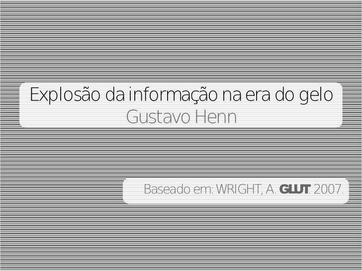 Explosão da informação na era do gelo           Gustavo Henn             Baseado em: WRIGHT, A. GL . 2007.                ...