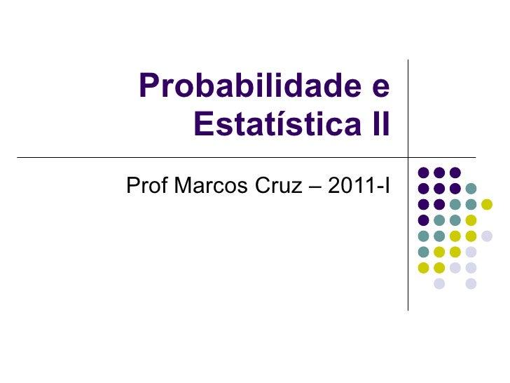 Probabilidade e Estatística II Prof Marcos Cruz – 2011-I