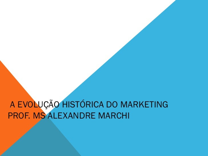 A EVOLUÇÃO HISTÓRICA DO MARKETINGPROF. MS ALEXANDRE MARCHI