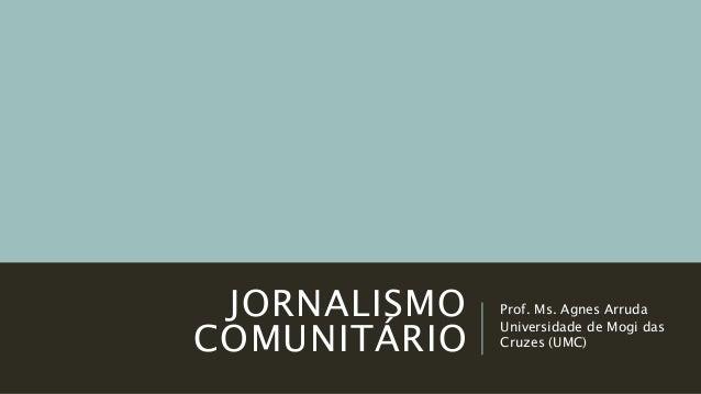 JORNALISMO COMUNITÁRIO Prof. Ms. Agnes Arruda Universidade de Mogi das Cruzes (UMC)