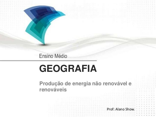 Ensino Médio  GEOGRAFIA  Produção de energia não renovável e  renováveis  Prof: Alano Show.
