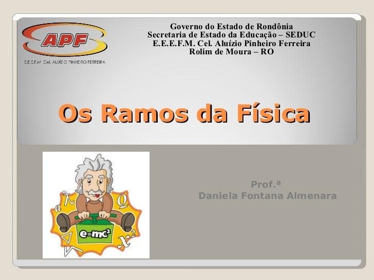 Os Ramos da Física Prof.ª  Daniela Fontana Almenara Governo do Estado de Rondônia Secretaria de Estado da Educação – SEDUC...