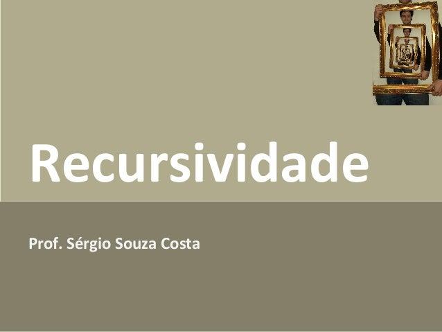 Recursividade Prof. Sérgio Souza Costa