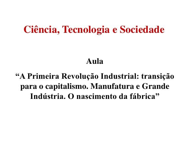 """Ciência, Tecnologia e Sociedade                   Aula""""A Primeira Revolução Industrial: transição para o capitalismo. Manu..."""