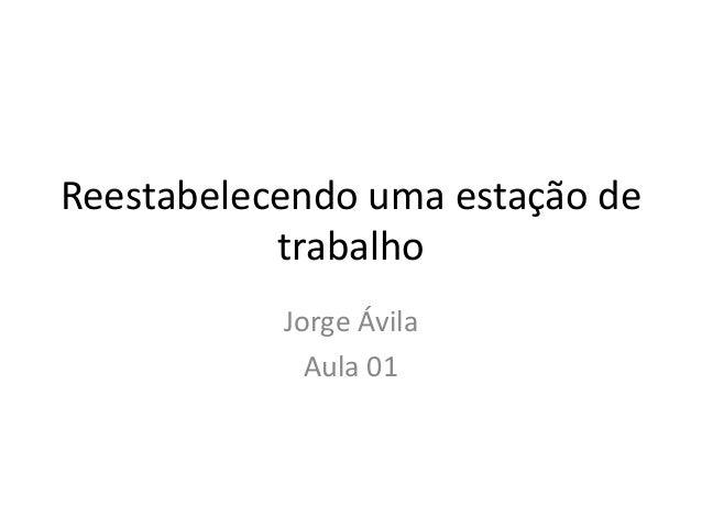 Reestabelecendo uma estação de trabalho Jorge Ávila Aula 01