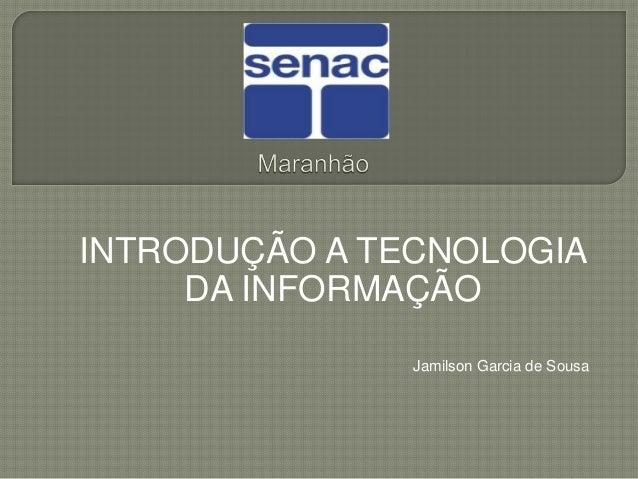 INTRODUÇÃO A TECNOLOGIA DA INFORMAÇÃO Jamilson Garcia de Sousa