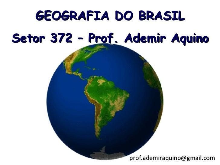 GEOGRAFIA DO BRASILSetor 372 – Prof. Ademir Aquino                  prof.ademiraquino@gmail.com