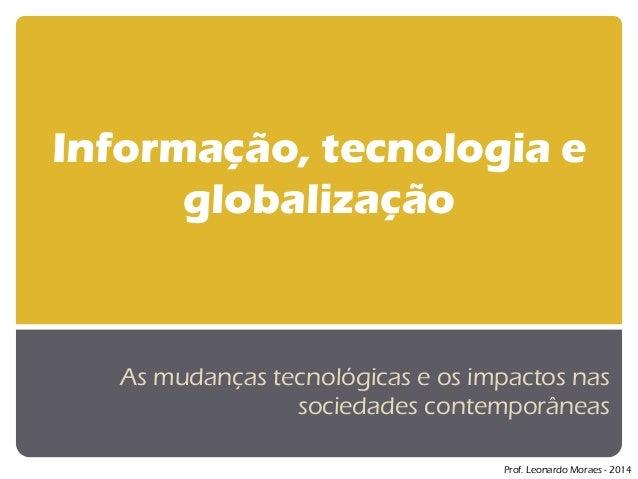 Informação, tecnologia e globalização  As mudanças tecnológicas e os impactos nas sociedades contemporâneas  Prof. Leonard...