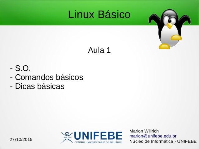 Linux Básico Aula 1 - S.O. - Comandos básicos - Dicas básicas Marlon Willrich marlon@unifebe.edu.br Núcleo de Informática ...