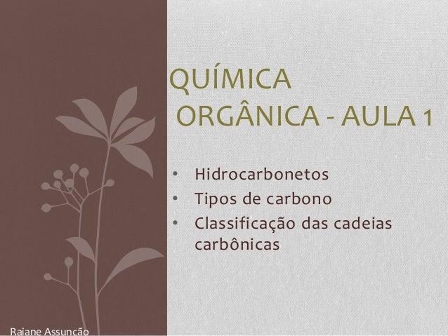 • Hidrocarbonetos • Tipos de carbono • Classificação das cadeias carbônicas QUÍMICA ORGÂNICA - AULA 1 Raiane Assunção