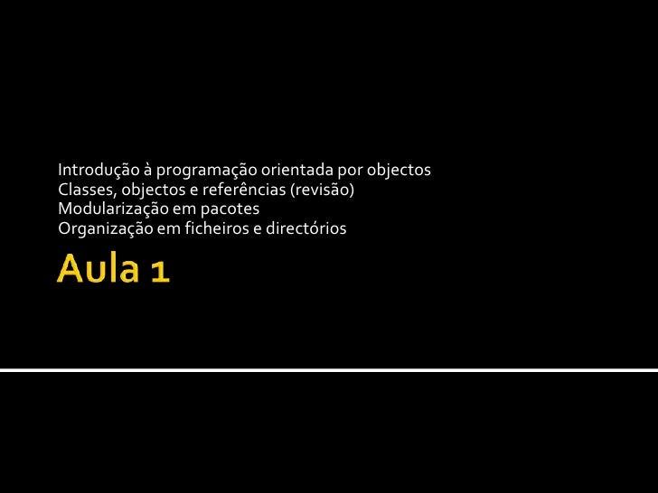 Aula 1<br />Introdução à programação orientada por objectos<br />Classes, objectos e referências (revisão)<br />Modulariza...