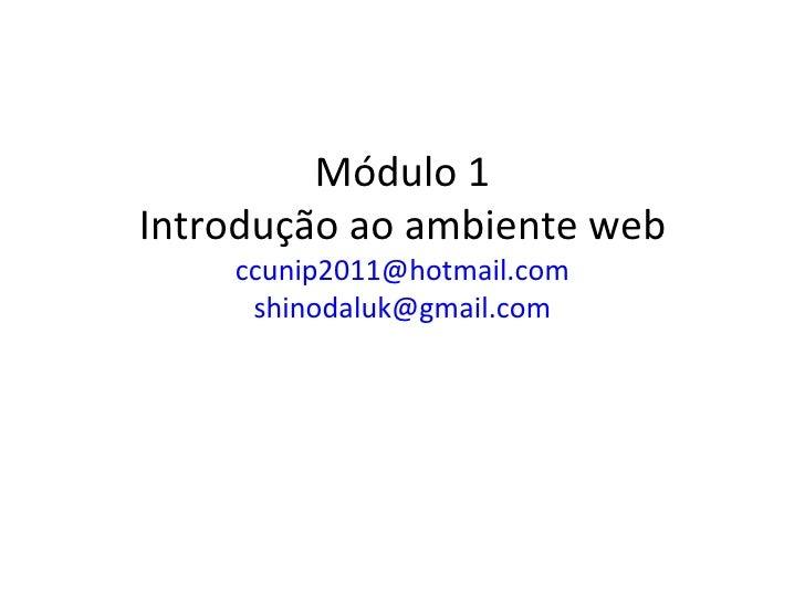 Módulo 1Introdução ao ambiente web    ccunip2011@hotmail.com     shinodaluk@gmail.com