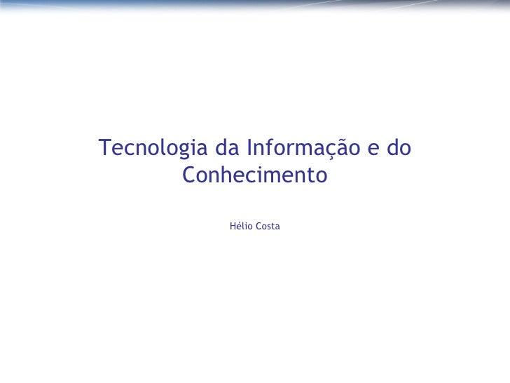 Tecnologia da Informação e do Conhecimento Hélio Costa