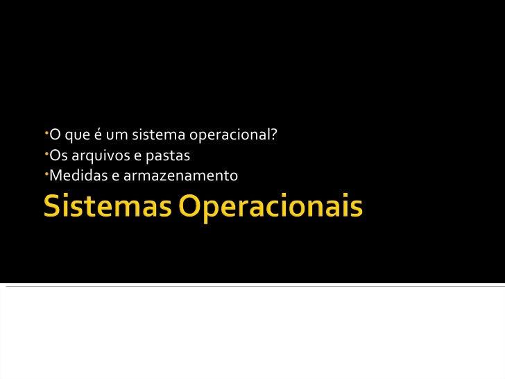 <ul><li>O que é um sistema operacional? </li></ul><ul><li>Os arquivos e pastas </li></ul><ul><li>Medidas e armazenamento <...