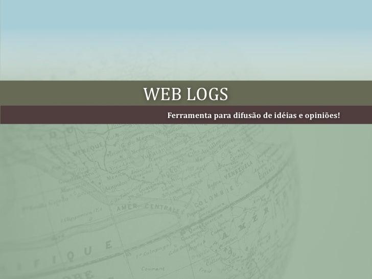 WEB LOGS<br />Ferramentaparadifusão de idéias e opiniões!<br />