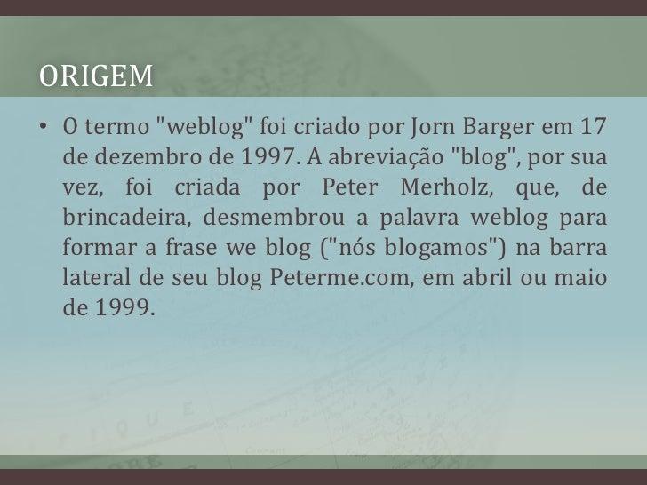 """ORIGEM<br />O termo """"weblog"""" foi criado por JornBarger em 17 de dezembro de 1997. A abreviação """"blog"""", por sua vez, foi cr..."""