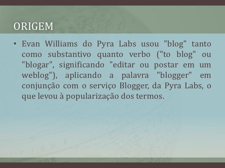 """ORIGEM<br />Evan Williams do PyraLabs usou """"blog"""" tanto como substantivo quanto verbo (""""to blog"""" ou """"blogar"""", significando..."""