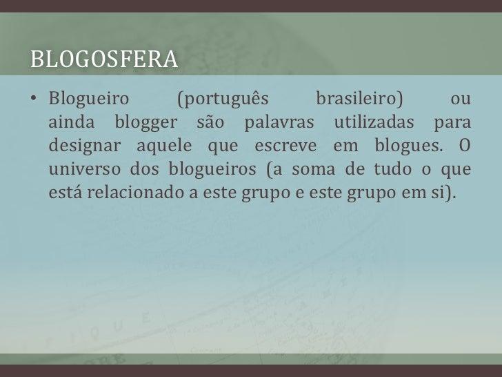 blogosfera<br />Blogueiro(português brasileiro) ou aindabloggersão palavras utilizadas para designar aquele que escreve...