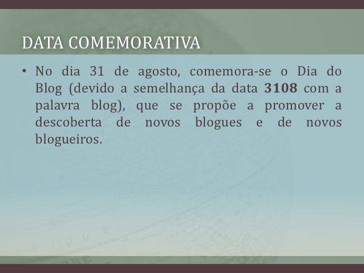 Data comemorativa<br />No dia31 de agosto, comemora-se oDia do Blog(devido a semelhança da data 3108 com a palavra blog...
