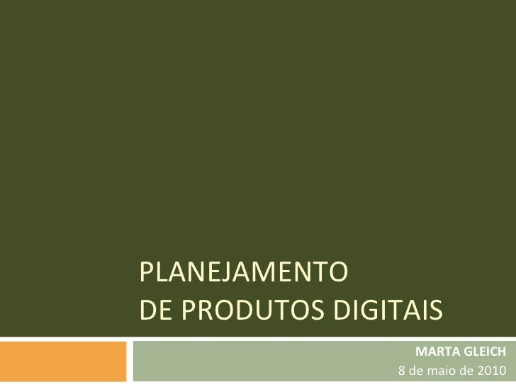 PLANEJAMENTO  DE PRODUTOS DIGITAIS MARTA GLEICH 8 de maio de 2010