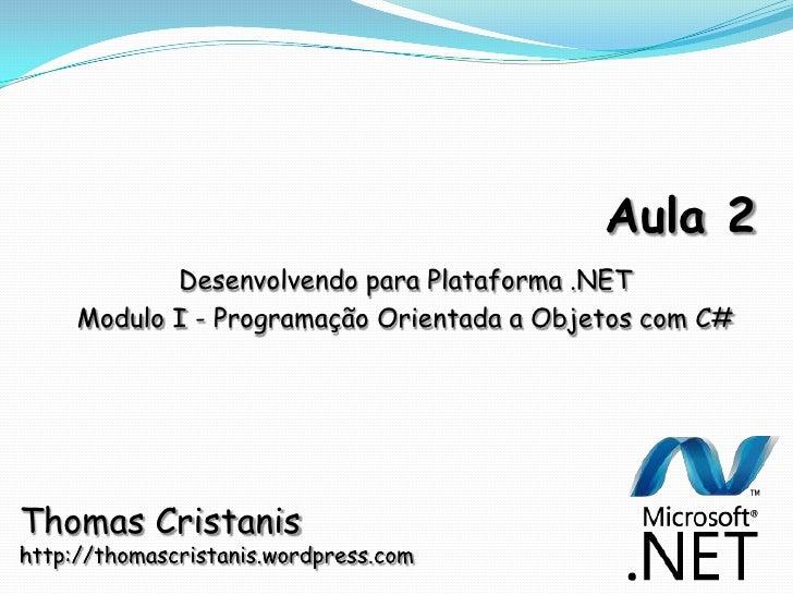 Aula 2<br />Desenvolvendo para Plataforma .NET <br />Modulo I - Programação Orientada a Objetos com C#<br />Thomas Cristan...