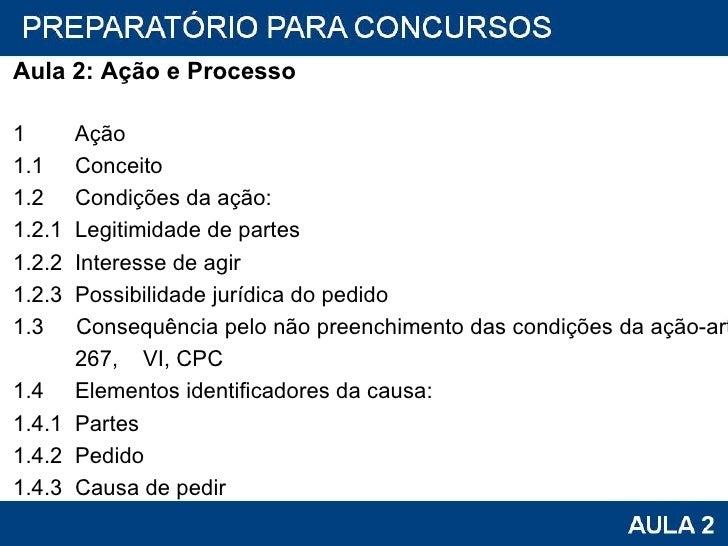 <ul><li>Aula 2: Ação e Processo </li></ul><ul><li>1  Ação </li></ul><ul><li>1.1  Conceito </li></ul><ul><li>1.2  Condições...