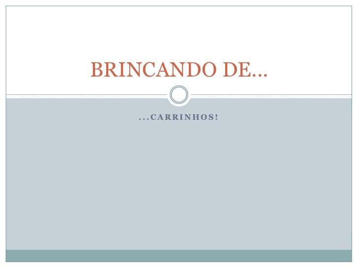 ...CARRINHOS!<br />BRINCANDO DE...<br />