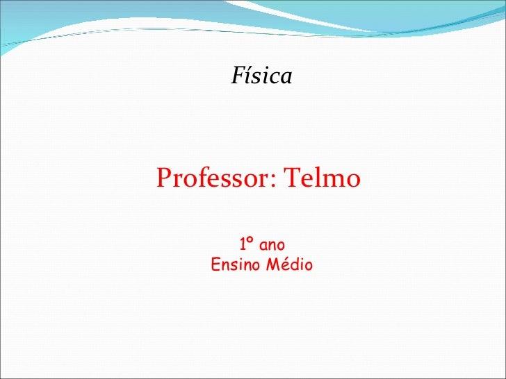 Física Professor: Telmo  1º ano Ensino Médio