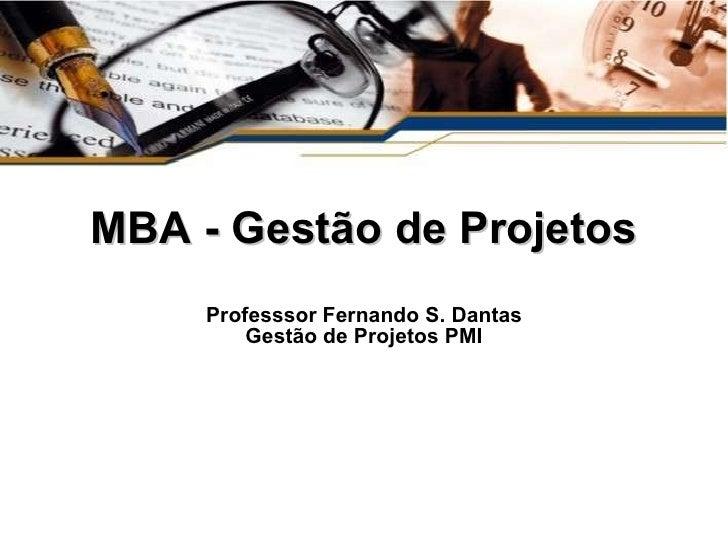 MBA - Gestão de Projetos Professsor Fernando S. Dantas Gestão de Projetos PMI