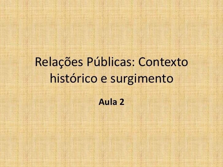 Relações Públicas: Contexto  histórico e surgimento           Aula 2