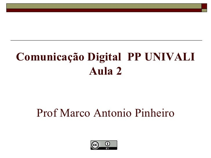 Comunicação Digital PP UNIVALI            Aula 2   Prof Marco Antonio Pinheiro