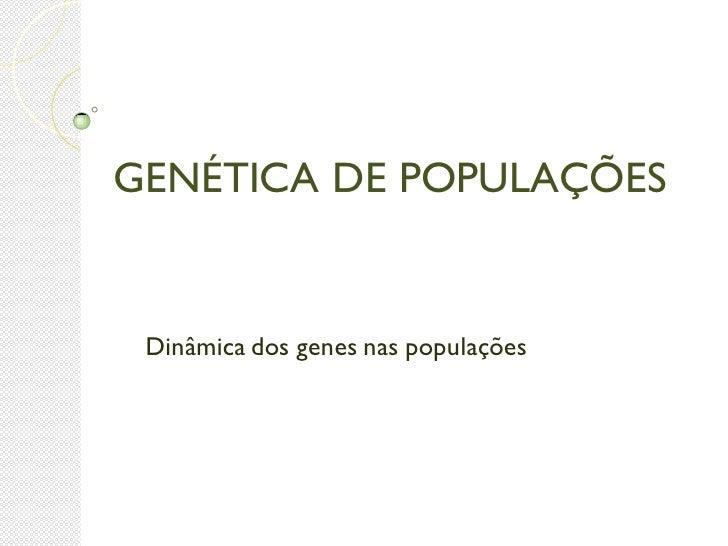 GENÉTICA DE POPULAÇÕES Dinâmica dos genes nas populações