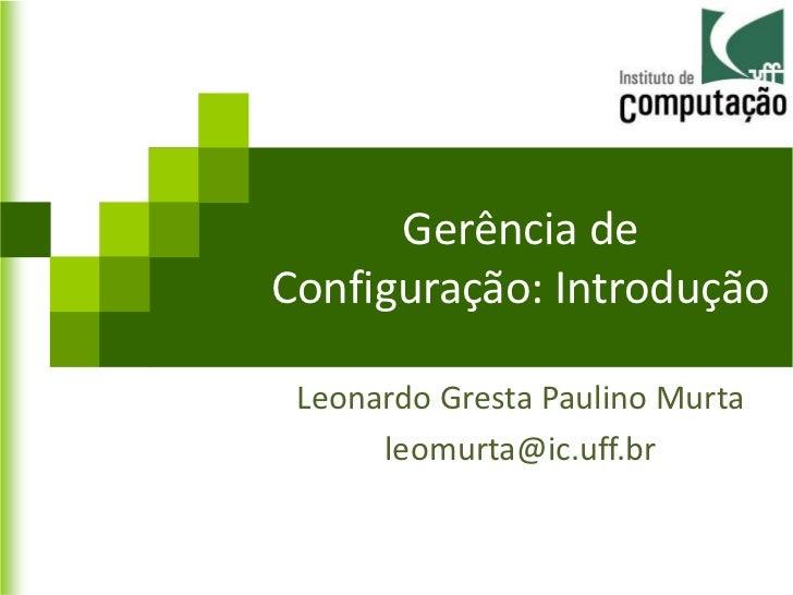 Gerência deConfiguração: Introdução Leonardo Gresta Paulino Murta      leomurta@ic.uff.br