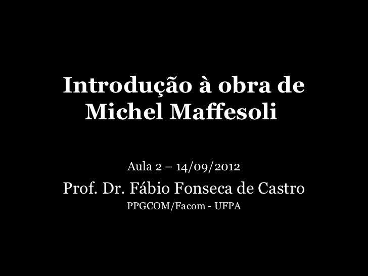 Introdução à obra de  Michel Maffesoli        Aula 2 – 14/09/2012Prof. Dr. Fábio Fonseca de Castro        PPGCOM/Facom - U...