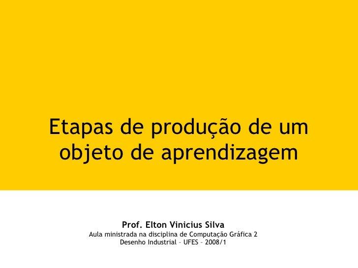 Etapas de produção de um objeto de aprendizagem Prof. Elton Vinicius Silva Aula ministrada na disciplina de Computação Grá...