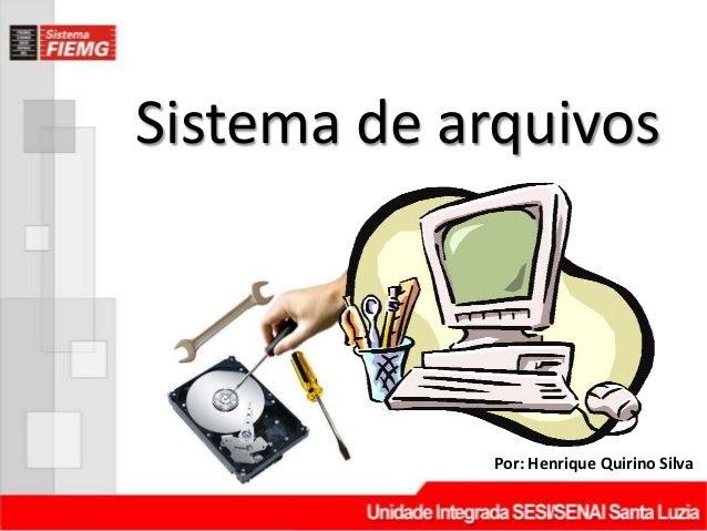 Sistema de arquivos            Por: Henrique Quirino Silva