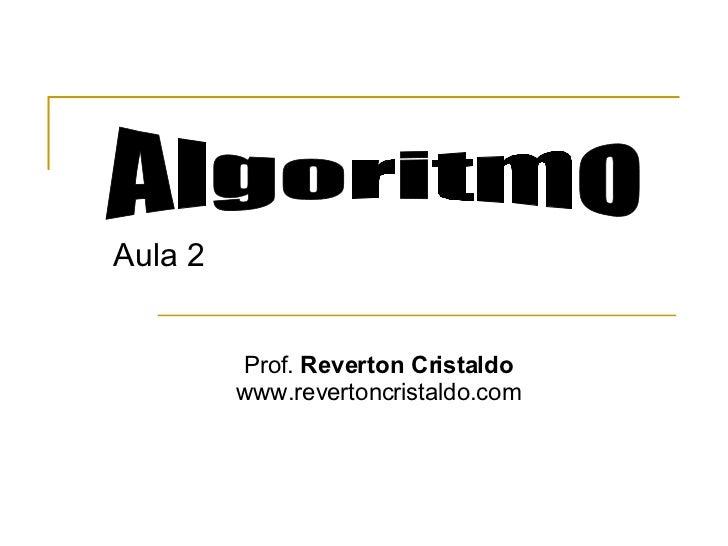 Aula 2 Algoritmo Prof.  Reverton Cristaldo www.revertoncristaldo.com