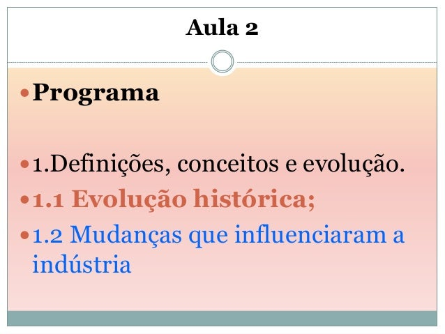 Aula 2 Programa 1.Definições, conceitos e evolução. 1.1 Evolução histórica; 1.2 Mudanças que influenciaram a indústria