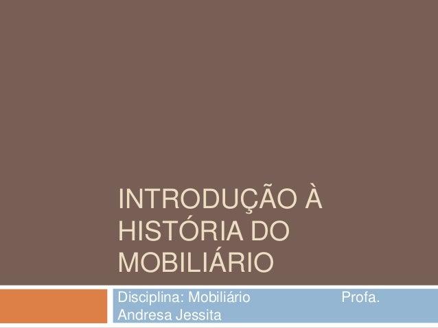INTRODUÇÃO ÀHISTÓRIA DOMOBILIÁRIODisciplina: Mobiliário   Profa.Andresa Jessita
