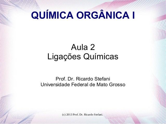 (c) 2013 Prof. Dr. Ricardo Stefani.QUÍMICA ORGÂNICA IAula 2Ligações QuímicasProf. Dr. Ricardo StefaniUniversidade Federal ...