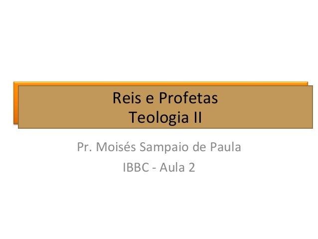 Reis e Profetas Teologia II Pr. Moisés Sampaio de Paula IBBC - Aula 2 Reis e Profetas Teologia II