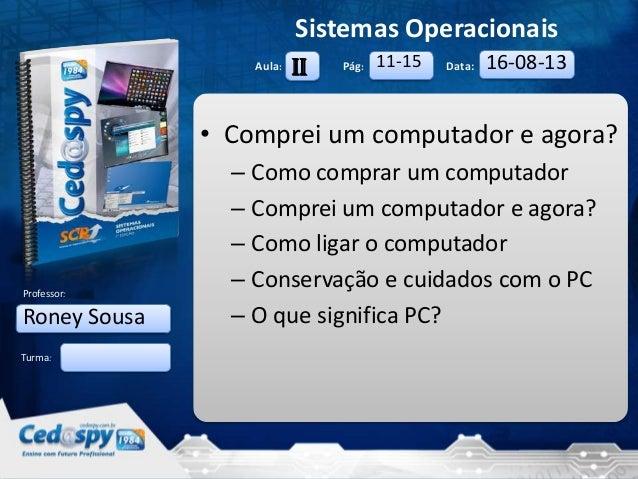 27/8/2013 1 Aula: Pág: Data: Turma: Sistemas Operacionais Professor: • Comprei um computador e agora? – Como comprar um co...