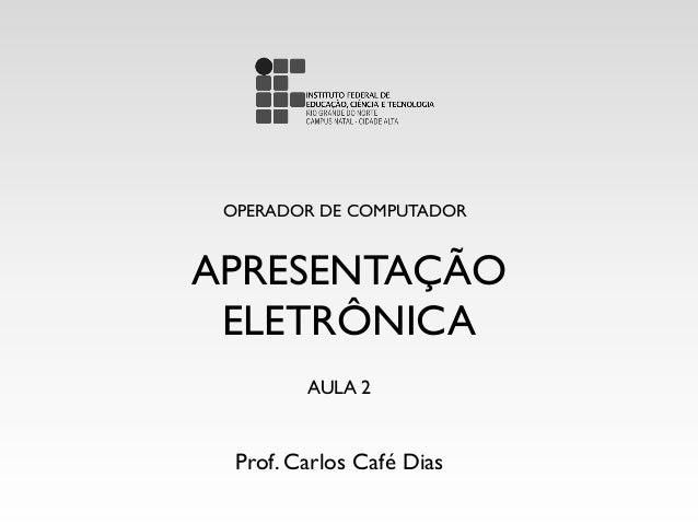 APRESENTAÇÃO ELETRÔNICA OPERADOR DE COMPUTADOR Prof. Carlos Café Dias AULA 2
