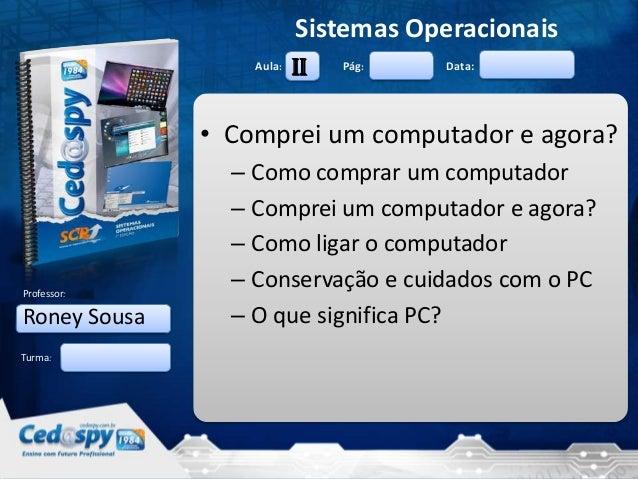 Sistemas Operacionais Aula:  II  Pág:  Data:  • Comprei um computador e agora?  Professor:  Roney Sousa  – Como comprar um...