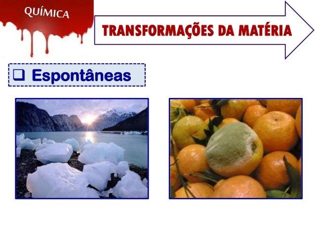 TRANSFORMAÇÕES DA MATÉRIA  Espontâneas