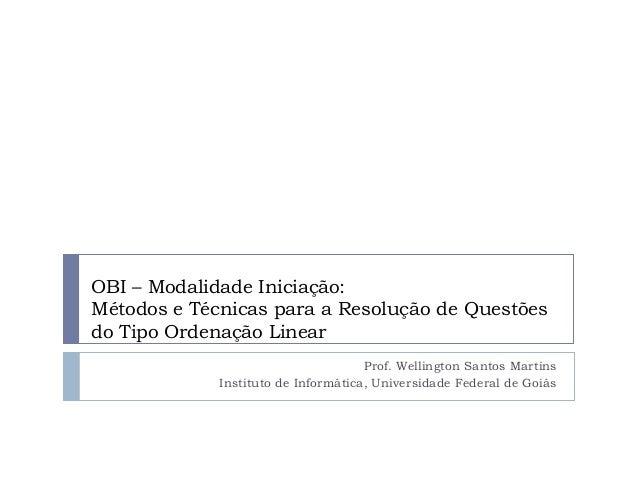 OBI – Modalidade Iniciação: Métodos e Técnicas para a Resolução de Questões do Tipo Ordenação Linear Prof. Wellington Sant...