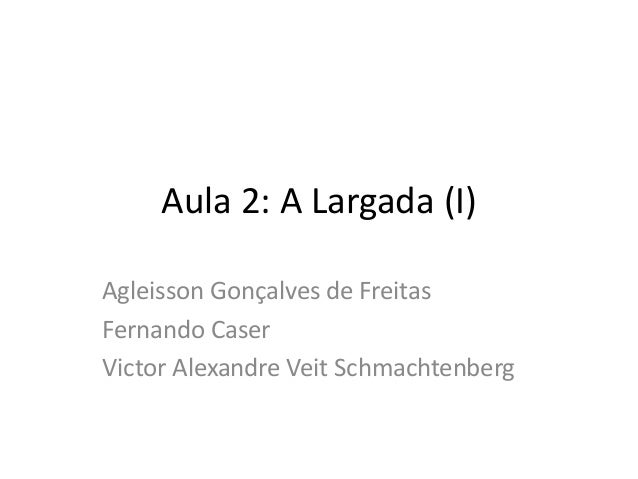 Aula 2: A Largada (I) Agleisson Gonçalves de Freitas Fernando Caser Victor Alexandre Veit Schmachtenberg